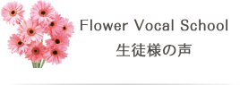 Flower Vocal School 生徒様の声